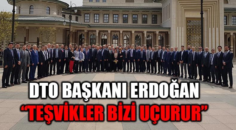 """Başkent'e çıkarma yapan DTO Başkanı Erdoğan:  """"Bu teşvikler, ülkemizi uçurur"""""""