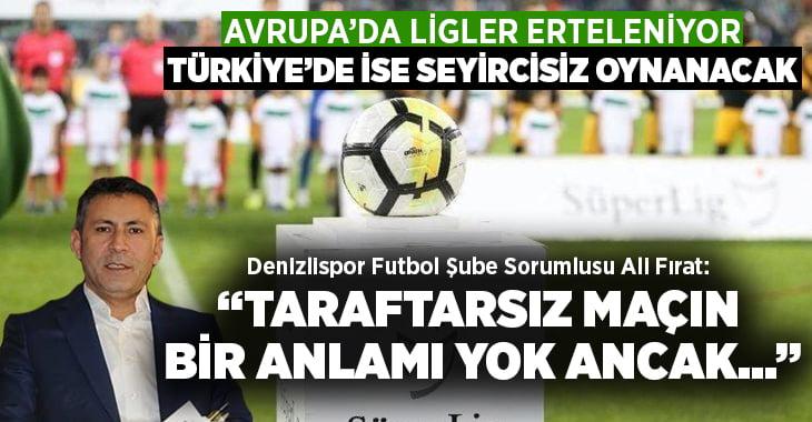 """Süper Lig ertelenmeli mi? Ali Fırat,""""Taraftarsız maçın anlamı yok"""""""