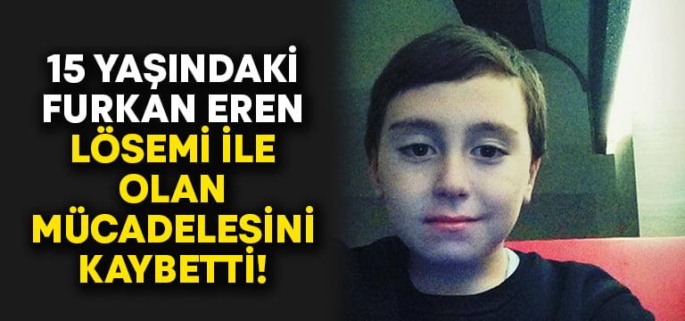 15 yaşındaki Furkan Eren Lösemi ile olan savaşını kaybetti!