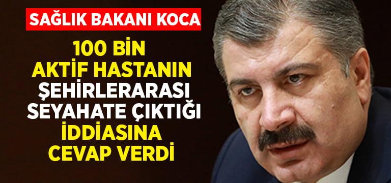 Bakan Koca, 100 bin aktif hastanın şehirlerarası seyahate çıktığı iddiasına cevap verdi