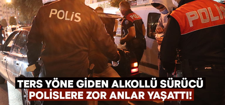 Denizli'de ters yöne giren alkollü sürücü polise zor anlar yaşattı!