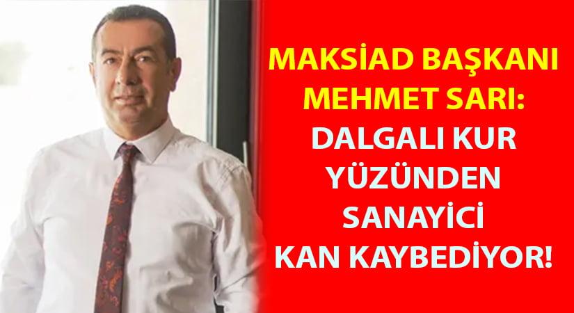 MAKSİAD Yönetim Kurulu Başkanı Mehmet Sarı:  Dalgalı kur yüzünden sanayici kan kaybediyor