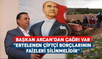 """Başkan Akcan:""""Ertelenen çiftçi borçlarının faizleri silinmelidir"""""""