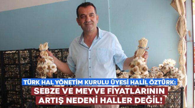 Türk Hal Yönetim Kurulu Üyesi Halil Öztürk: Fiyatların artış nedeni haller değil