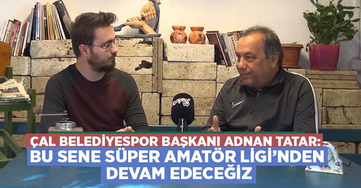 Çal Belediyespor Başkanı Adnan Tatar: Bu sene Süper Amatör Ligi'nden devam edeceğiz
